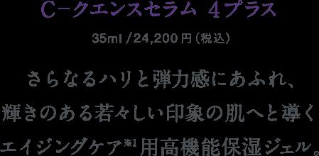 C-クエンスセラム 4プラス 35ml/本体価格22,000円+税 さらなるハリと弾力感にあふれ、輝きのある若々しい印象の肌へと導くエイジングケア*用高機能保湿ジェル。