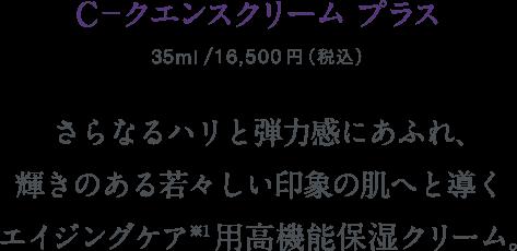 C-クエンスクリームプラス 35ml/本体価格15,000円+税 さらなるハリと弾力感にあふれ、輝きのある若々しい印象の肌へと導くエイジングケア※1用高機能保湿クリーム。